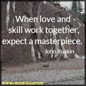 When love and skill work together, expect a masterpiece.  John Ruskin