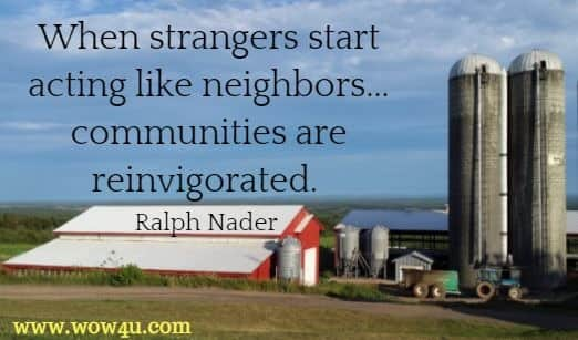When strangers start acting like neighbors...communities are reinvigorated. Ralph Nader