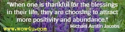 When one is thankful for the blessings in their life, they are choosing to attract more positivity and abundance. Michael Austin Jacobs