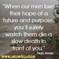 When our men lose their hope of a future and purpose, you'll surely watch them die a slow death in front of you. Nan Jones