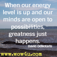 When our energy level is up and our minds are open to possibilities, greatness just happens. David DeNotaris