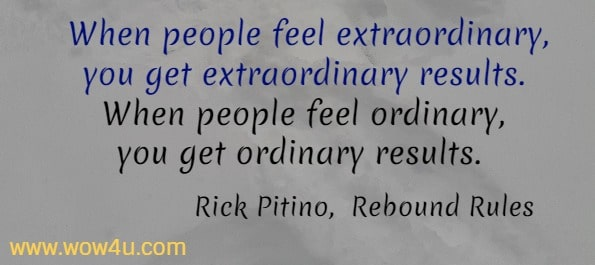 When people feel extraordinary, you get extraordinary results.  When people feel ordinary, you get ordinary results.  Rick Pitino,  Rebound Rules