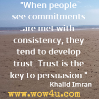 When people see commitments are met with consistency, they tend to develop trust. Trust is the key to persuasion. Khalid Imran