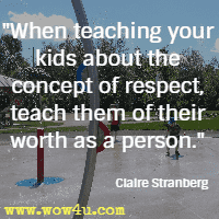 When teaching your kids about the concept of respect, teach them of their worth as a person. Claire Stranberg