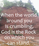 When the world around you is crumbling God is the rock on which you  can stand.