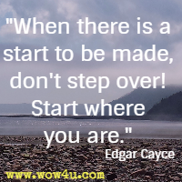 When there is a start to be made, don't step over! Start where you are. Edgar Cayce