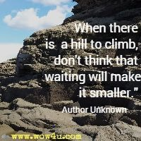 When there is a hill to climb, don't think that waiting will make it smaller. Author Unknown