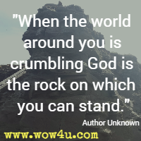 When the world around you is crumbling God is the rock on which you can stand.  Author Unknown