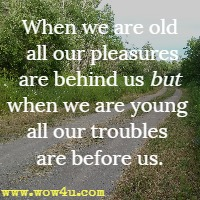 When we are old all our pleasures are behind us but when we are young all our troubles are before us.