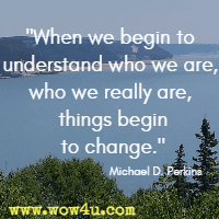 When we begin to understand who we are, who we really are, things begin to change. Michael D. Perkins