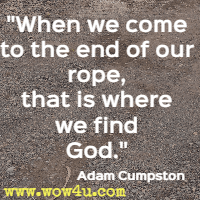 When we come to the end of our rope, that is where we find God. Adam Cumpston