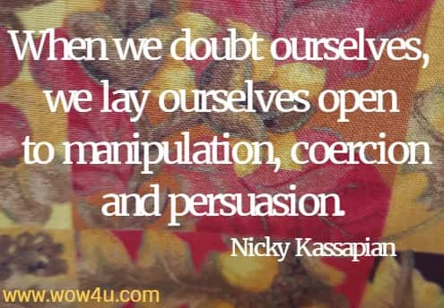 When we doubt ourselves, we lay ourselves open to manipulation, coercion and persuasion. Nicky Kassapian