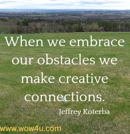 When we embrace our obstacles we make creative connections. Jeffrey Koterba