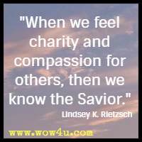 When we feel charity and compassion for others, then we know the Savior. Lindsey K. Rietzsch