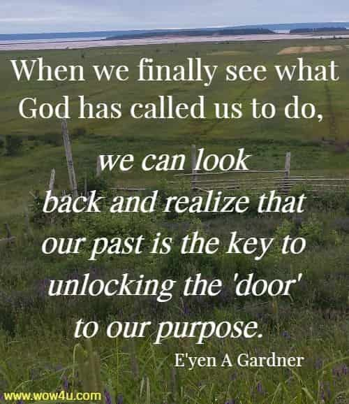 When we finally see what God has called us to do, we can look  back and realize that our past is the key to unlocking the 'door' to our  purpose.  E'yen A Gardner