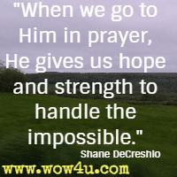When we go to Him in prayer, He gives us hope and strength to handle the impossible. Shane DeCreshio