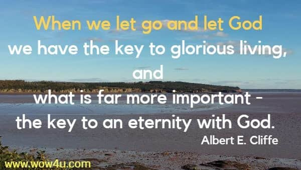When we let go and let God we have the key to glorious living,  and what is far more important - the key to an eternity with God.  Albert E. Cliffe