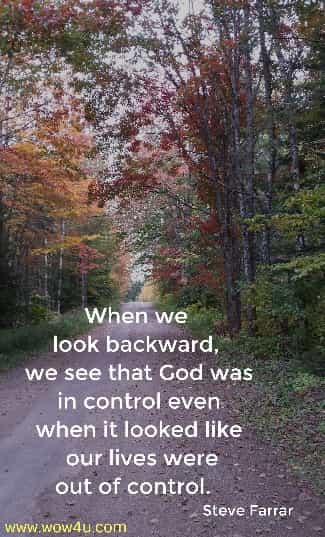 When we look backward, we see that God was in control even  when it looked like our lives were out of control.   Steve Farrar