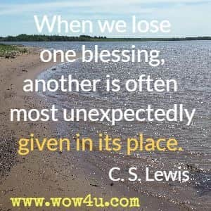 When we lose one blessing, another is often most unexpectedly given in its place. C. S. Lewis