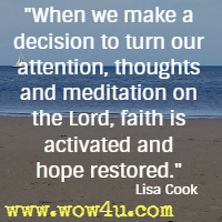 When we make a decision to turn our attention, thoughts and meditation on the Lord, faith is activated and hope restored. Lisa Cook