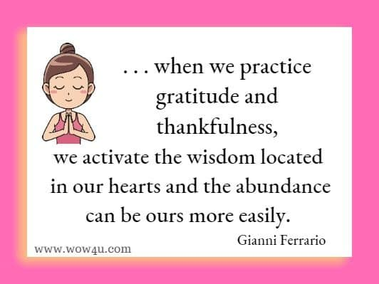. . . when we practice gratitude and thankfulness, we activate the wisdom located in our hearts and the abundance can be ours more easily. Gianni Ferrario