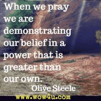 When we pray we are demonstrating our belief in a power that is greater than our own. Olive Steele