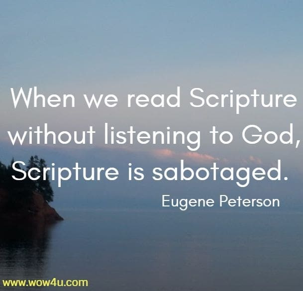 When we read Scripture without listening to God, Scripture is sabotaged.   Eugene Peterson