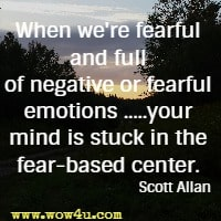 When we're fearful and full of negative or fearful emotions .....your mind is stuck in the fear-based center. Scott Allan
