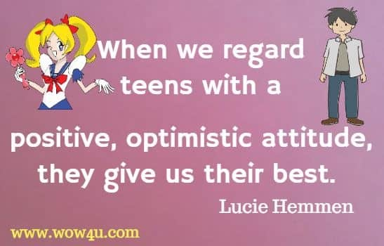When we regard teens with a positive, optimistic attitude, they give us their best. Lucie Hemmen