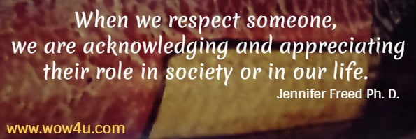 When we respect someone, we are acknowledging and appreciating  their role in society or in our life.  Jennifer Freed Ph. D.