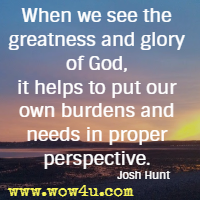 When we see the greatness and glory of God, it helps to put our own burdens and needs in proper perspective. Josh Hunt