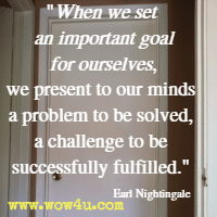 When we set an important goal for ourselves, we present to our minds a problem to be solved, a challenge to be successfully fulfilled. Earl Nightingale
