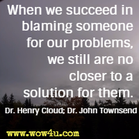 When we succeed in blaming someone for our problems, we still are no closer to a solution for them. Dr. Henry Cloud; Dr. John Townsend
