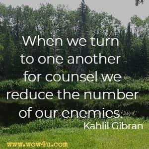 When we turn to one another for counsel we reduce the number of our enemies. Kahlil Gibran