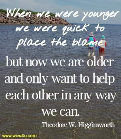 When we were younger we were quick to place the blame  but now we are older and only want to help each other in any way we can. Theodore W. Higginsworth