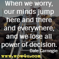 When we worry, our minds jump here and there and everywhere, and we lose all power of decision. Dale Carnegie