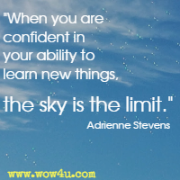 When you are confident in your ability to learn new things, the sky is the limit. Adrienne Stevens