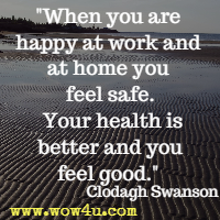 When you are happy at work and at home you feel safe. Your health is better and you feel good. Clodagh Swanson