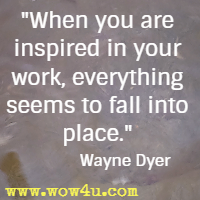 When you are inspired in your work, everything seems to fall into place. Wayne Dyer