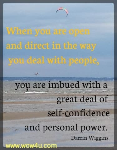 When you are open and direct in the way you deal with people, you are imbued with a great deal of self-confidence and personal power.  Darrin Wiggins