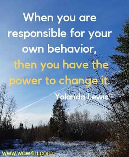 When you are responsible for your own behavior, then you have the  power to change it. Yolanda Lewis