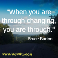 When you are through changing, you are through.  Bruce Barton