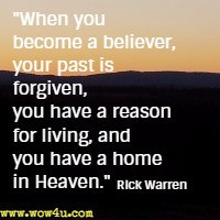 When you become a believer, your past is forgiven, you have a reason for living, and you have a home in Heaven. Rick Warren