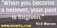 When you become a believer, your past is forgiven. Rick Warren