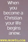 When you become a Christian your life begins anew.