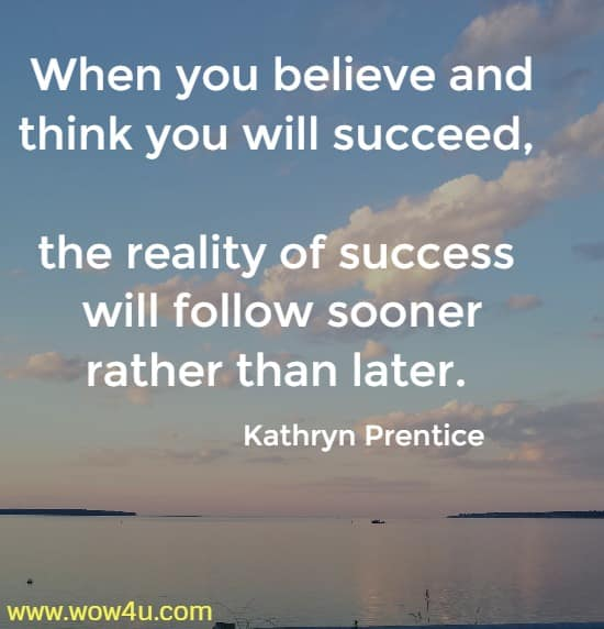 When you believe and think you will succeed, the reality of success  will follow sooner rather than later. Kathryn Prentice
