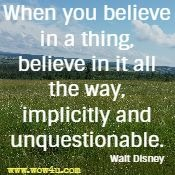 When you believe in a thing, believe in it all the way, implicitly and unquestionable. Walt Disney