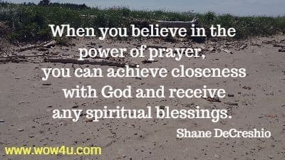 When you believe in the power of prayer, you can achieve closeness  with God and receive many spiritual blessings. Shane DeCreshio