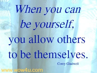 When you can be yourself, you allow others to be themselves.  Corey Gladwell