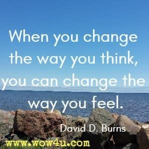 When you change the way you think, you can change the way you feel. David D. Burns